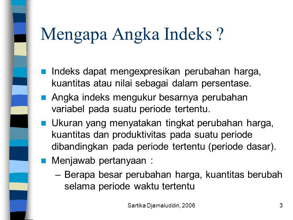 Sartika Djamaluddin, 20063 Mengapa Angka Indeks ? Indeks dapat mengexpresikan perubahan harga, kuantitas atau nilai sebagai dalam persentase. Angka in