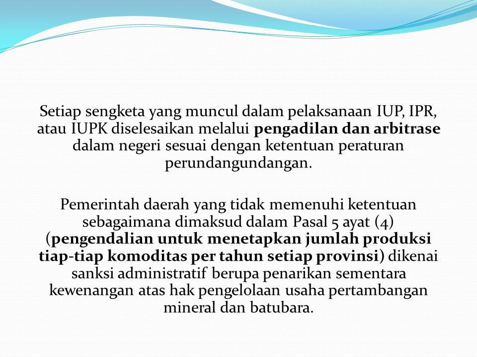 Setiap sengketa yang muncul dalam pelaksanaan IUP, IPR, atau IUPK diselesaikan melalui pengadilan dan arbitrase dalam negeri sesuai dengan ketentuan p