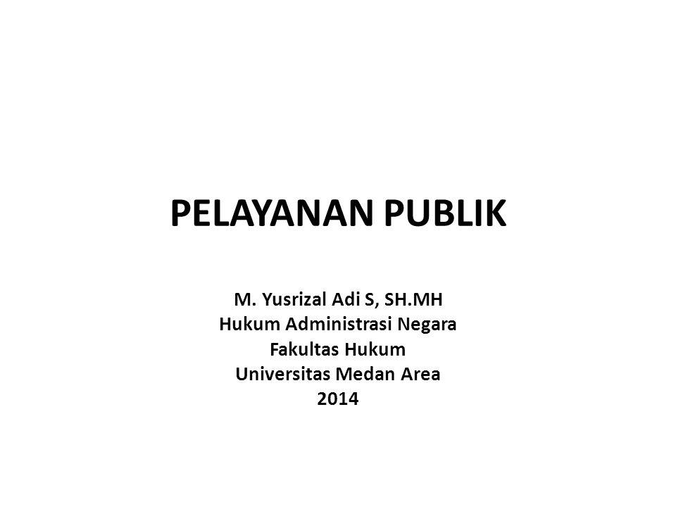 PELAYANAN PUBLIK M. Yusrizal Adi S, SH.MH Hukum Administrasi Negara Fakultas Hukum Universitas Medan Area 2014