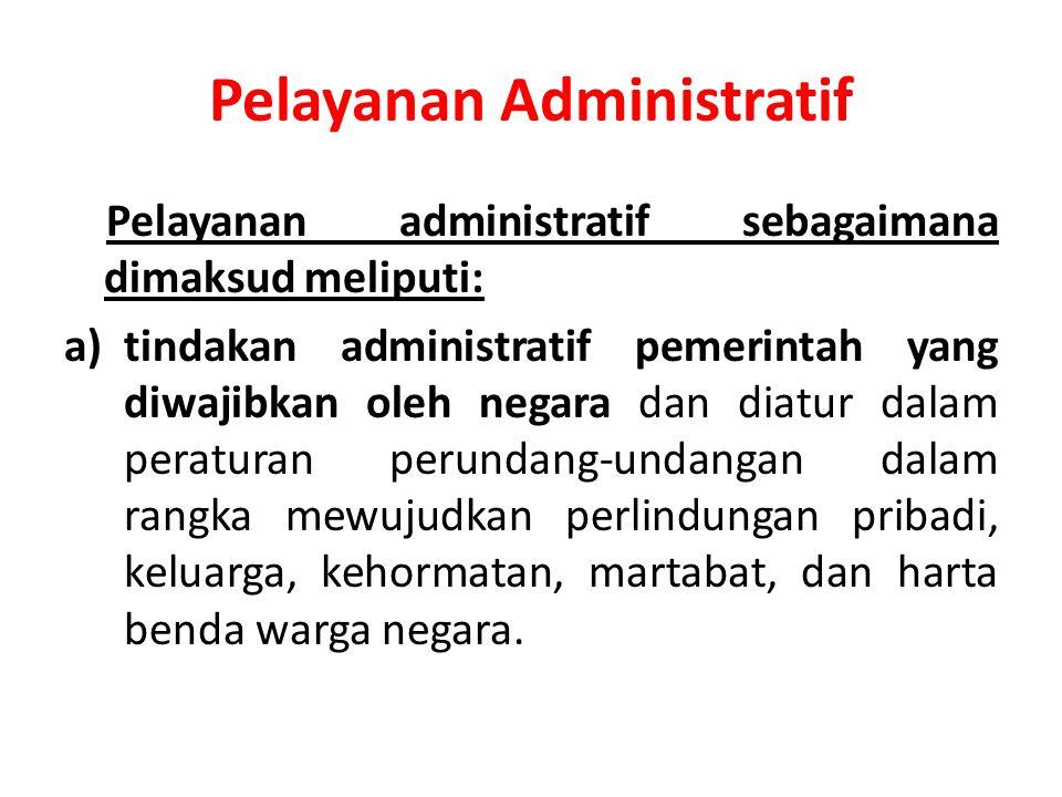 Pelayanan Administratif Pelayanan administratif sebagaimana dimaksud meliputi: a)tindakan administratif pemerintah yang diwajibkan oleh negara dan dia