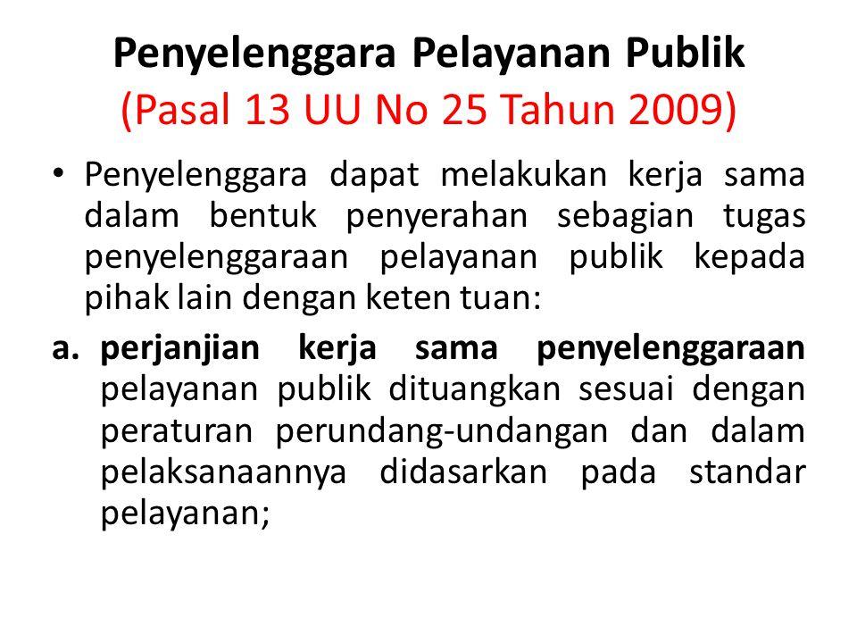 Penyelenggara Pelayanan Publik (Pasal 13 UU No 25 Tahun 2009) Penyelenggara dapat melakukan kerja sama dalam bentuk penyerahan sebagian tugas penyelenggaraan pelayanan publik kepada pihak lain dengan keten tuan: a.perjanjian kerja sama penyelenggaraan pelayanan publik dituangkan sesuai dengan peraturan perundang-undangan dan dalam pelaksanaannya didasarkan pada standar pelayanan;