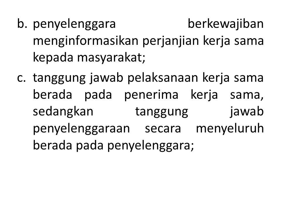 b.penyelenggara berkewajiban menginformasikan perjanjian kerja sama kepada masyarakat; c.tanggung jawab pelaksanaan kerja sama berada pada penerima ke
