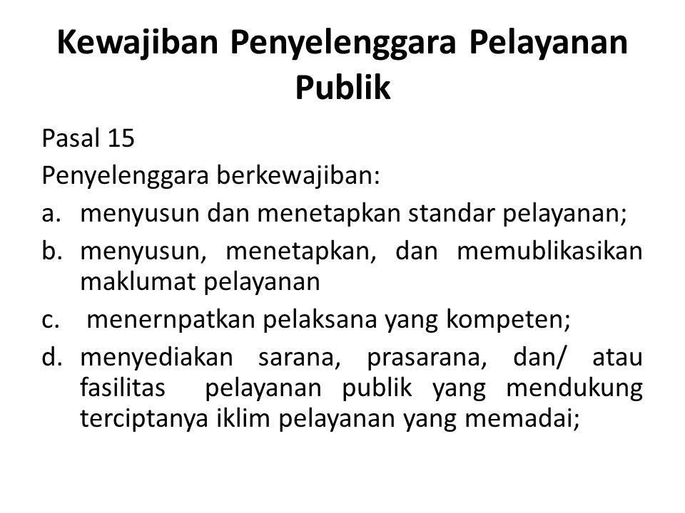 Kewajiban Penyelenggara Pelayanan Publik Pasal 15 Penyelenggara berkewajiban: a.menyusun dan menetapkan standar pelayanan; b.menyusun, menetapkan, dan