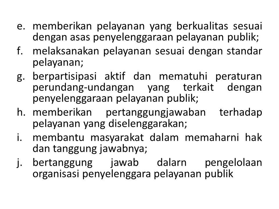 e.memberikan pelayanan yang berkualitas sesuai dengan asas penyelenggaraan pelayanan publik; f.melaksanakan pelayanan sesuai dengan standar pelayanan;
