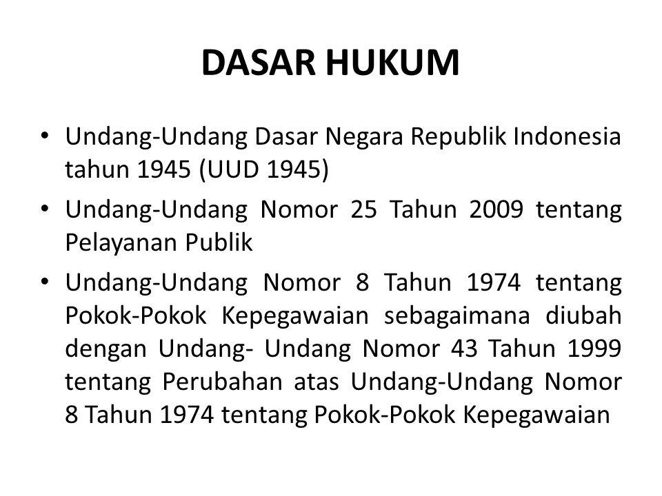 DASAR HUKUM Undang-Undang Dasar Negara Republik Indonesia tahun 1945 (UUD 1945) Undang-Undang Nomor 25 Tahun 2009 tentang Pelayanan Publik Undang-Undang Nomor 8 Tahun 1974 tentang Pokok-Pokok Kepegawaian sebagaimana diubah dengan Undang- Undang Nomor 43 Tahun 1999 tentang Perubahan atas Undang-Undang Nomor 8 Tahun 1974 tentang Pokok-Pokok Kepegawaian