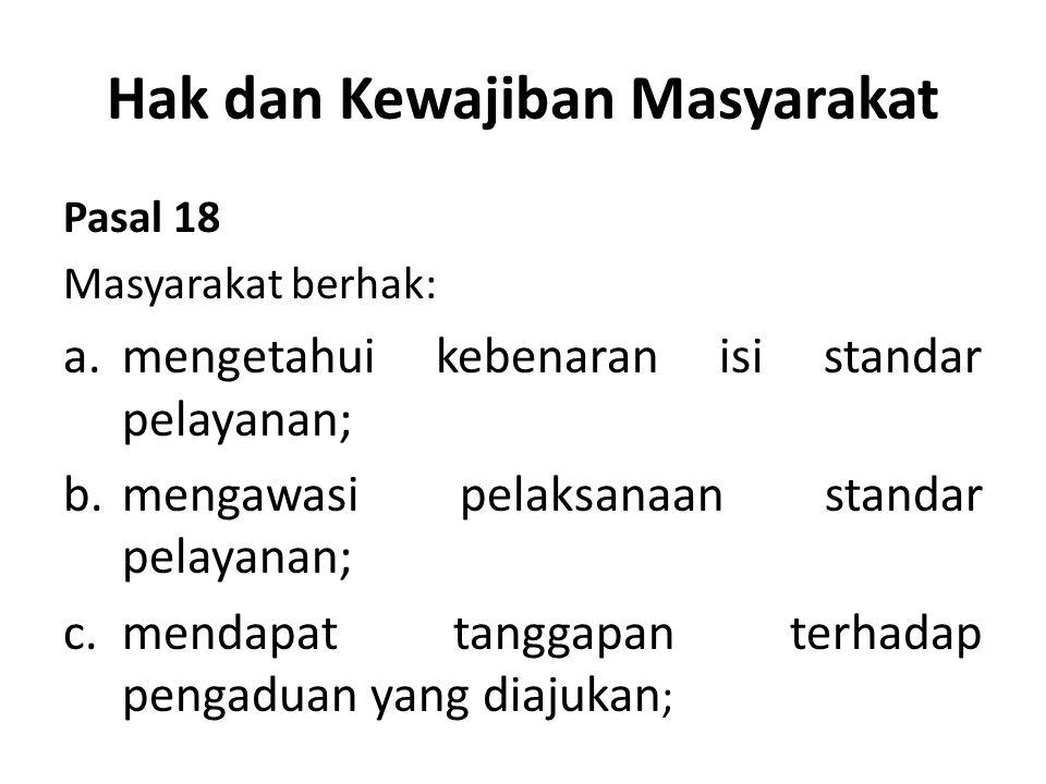 Hak dan Kewajiban Masyarakat Pasal 18 Masyarakat berhak: a.mengetahui kebenaran isi standar pelayanan; b.mengawasi pelaksanaan standar pelayanan; c.mendapat tanggapan terhadap pengaduan yang diajukan ;