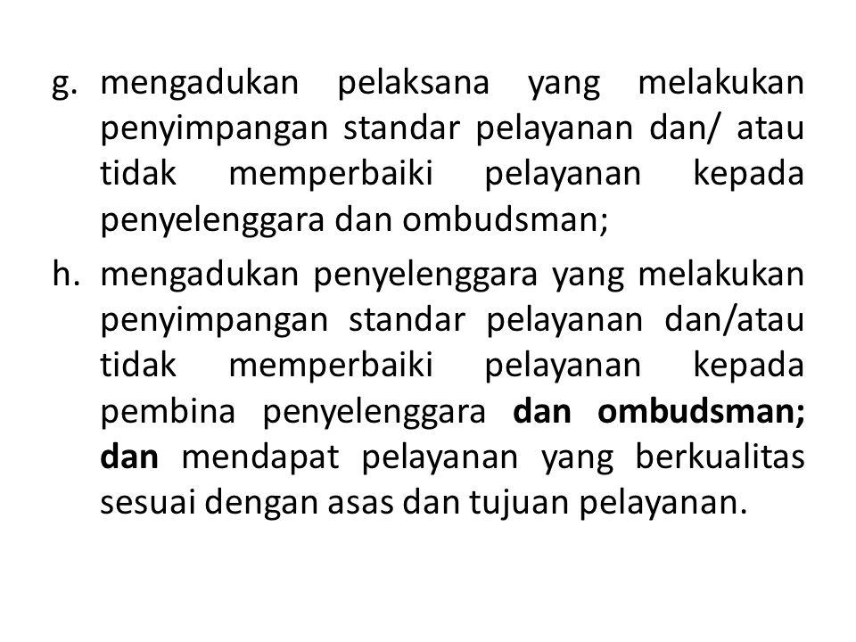 g.mengadukan pelaksana yang melakukan penyimpangan standar pelayanan dan/ atau tidak memperbaiki pelayanan kepada penyelenggara dan ombudsman; h.menga