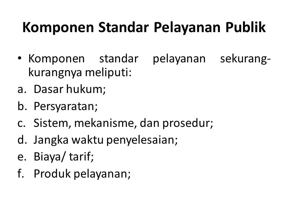 Komponen Standar Pelayanan Publik Komponen standar pelayanan sekurang- kurangnya meliputi: a.Dasar hukum; b.Persyaratan; c.Sistem, mekanisme, dan prosedur; d.Jangka waktu penyelesaian; e.Biaya/ tarif; f.Produk pelayanan;