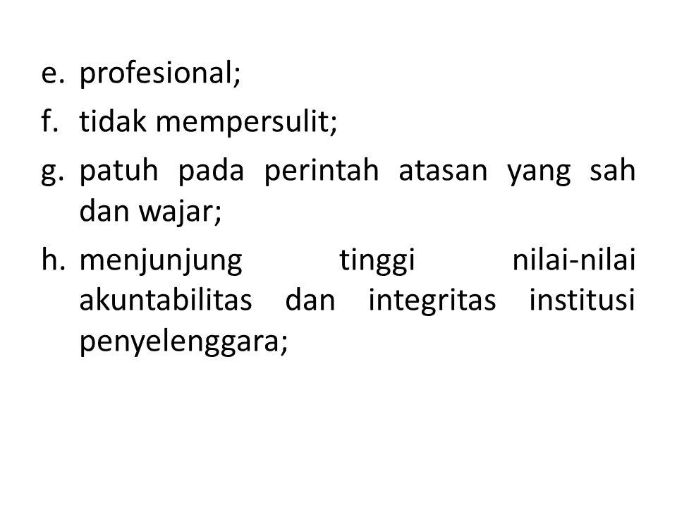 e.profesional; f.tidak mempersulit; g.patuh pada perintah atasan yang sah dan wajar; h.menjunjung tinggi nilai-nilai akuntabilitas dan integritas institusi penyelenggara;