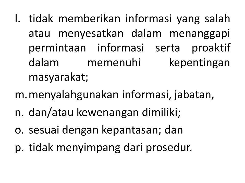 l.tidak memberikan informasi yang salah atau menyesatkan dalam menanggapi permintaan informasi serta proaktif dalam memenuhi kepentingan masyarakat; m.menyalahgunakan informasi, jabatan, n.dan/atau kewenangan dimiliki; o.sesuai dengan kepantasan; dan p.tidak menyimpang dari prosedur.