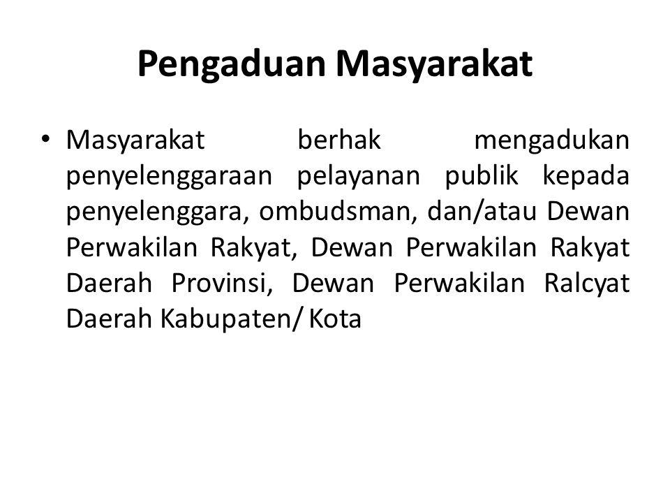 Pengaduan Masyarakat Masyarakat berhak mengadukan penyelenggaraan pelayanan publik kepada penyelenggara, ombudsman, dan/atau Dewan Perwakilan Rakyat,