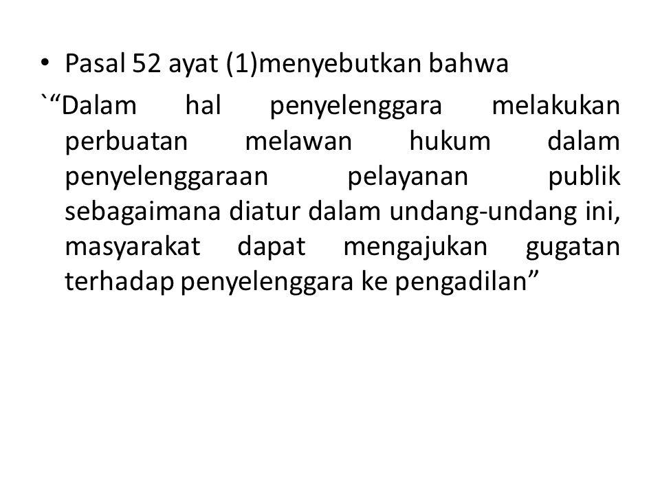 Pasal 52 ayat (1)menyebutkan bahwa ` Dalam hal penyelenggara melakukan perbuatan melawan hukum dalam penyelenggaraan pelayanan publik sebagaimana diatur dalam undang-undang ini, masyarakat dapat mengajukan gugatan terhadap penyelenggara ke pengadilan