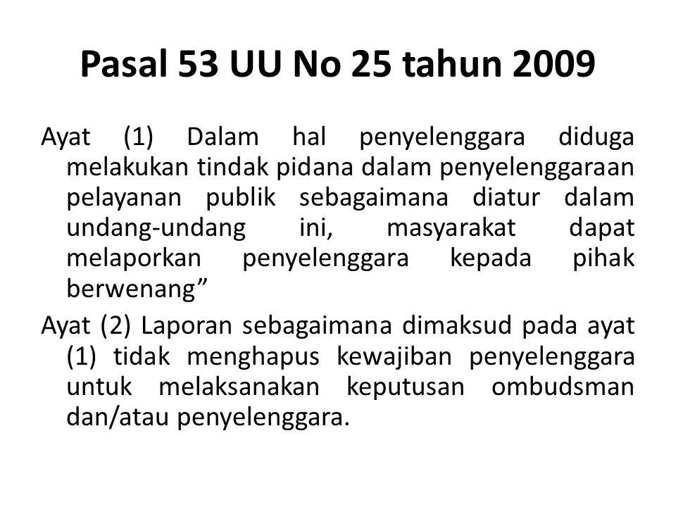 Pasal 53 UU No 25 tahun 2009 Ayat (1) Dalam hal penyelenggara diduga melakukan tindak pidana dalam penyelenggaraan pelayanan publik sebagaimana diatur dalam undang-undang ini, masyarakat dapat melaporkan penyelenggara kepada pihak berwenang Ayat (2) Laporan sebagaimana dimaksud pada ayat (1) tidak menghapus kewajiban penyelenggara untuk melaksanakan keputusan ombudsman dan/atau penyelenggara.
