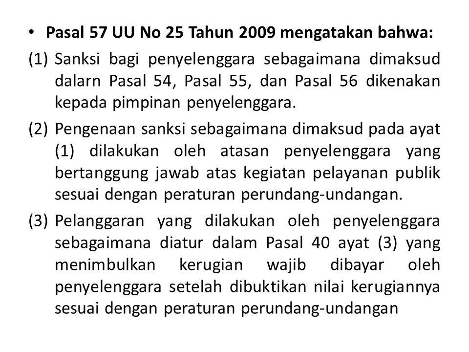 Pasal 57 UU No 25 Tahun 2009 mengatakan bahwa: (1)Sanksi bagi penyelenggara sebagaimana dimaksud dalarn Pasal 54, Pasal 55, dan Pasal 56 dikenakan kepada pimpinan penyelenggara.