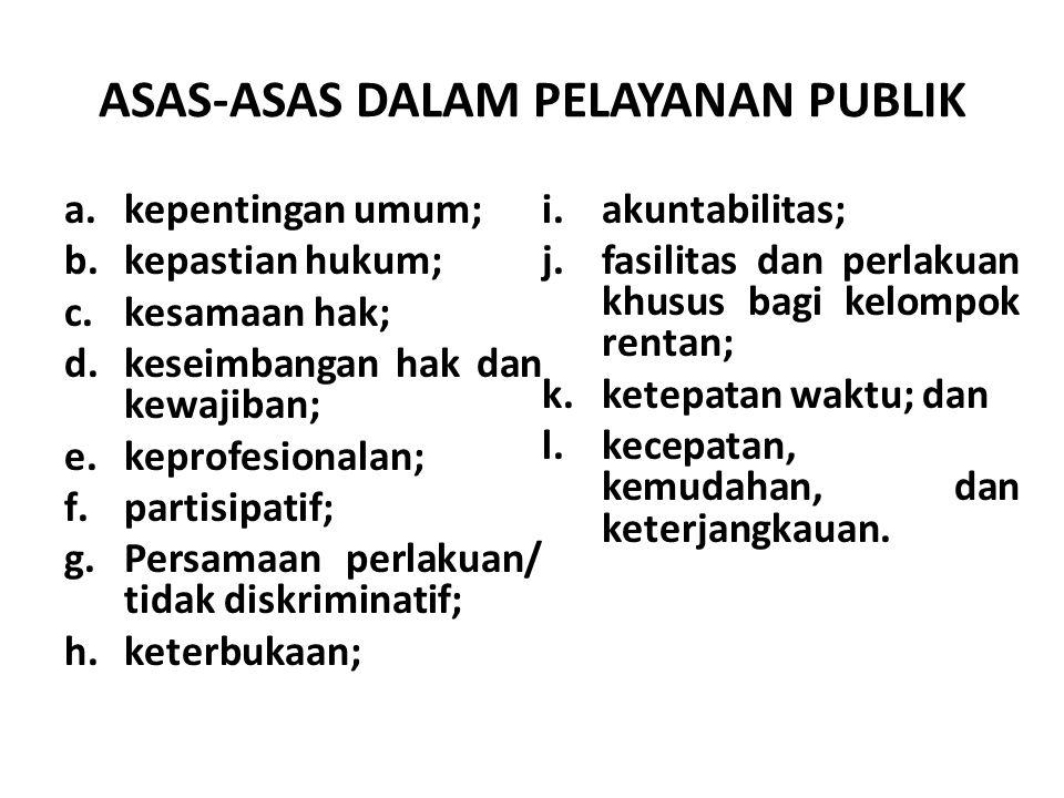 ASAS-ASAS DALAM PELAYANAN PUBLIK a.kepentingan umum; b.kepastian hukum; c.kesamaan hak; d.keseimbangan hak dan kewajiban; e.keprofesionalan; f.partisipatif; g.Persamaan perlakuan/ tidak diskriminatif; h.keterbukaan; i.akuntabilitas; j.fasilitas dan perlakuan khusus bagi kelompok rentan; k.ketepatan waktu; dan l.kecepatan, kemudahan, dan keterjangkauan.