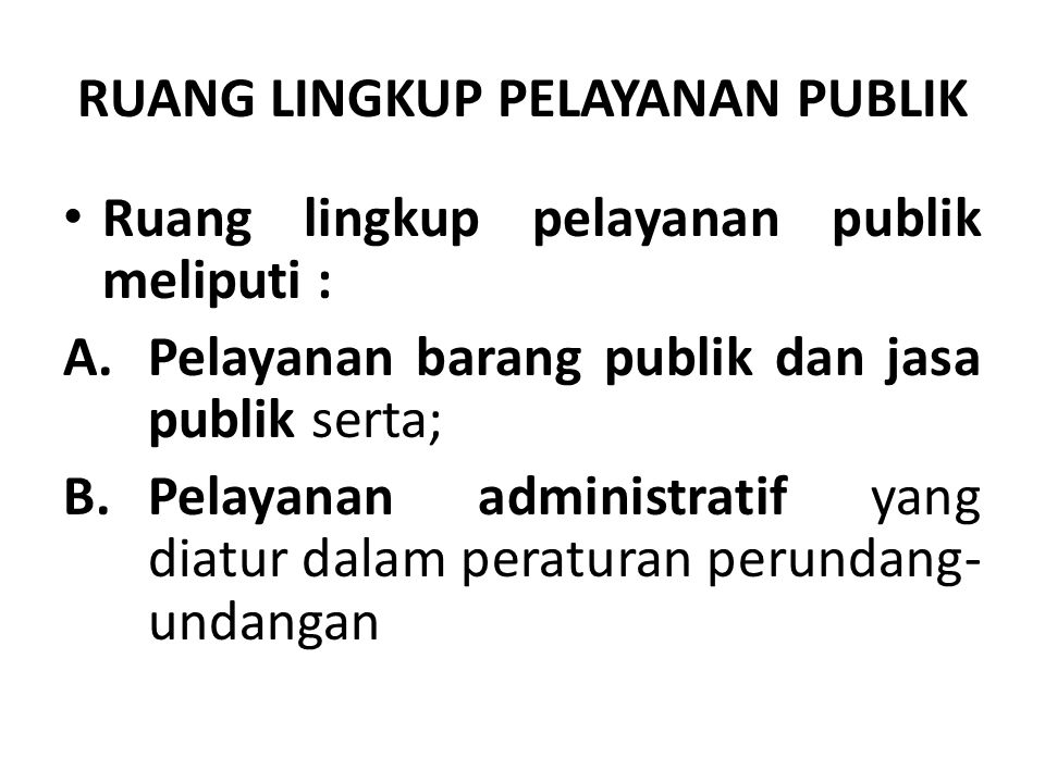 RUANG LINGKUP PELAYANAN PUBLIK Ruang lingkup pelayanan publik meliputi : A.Pelayanan barang publik dan jasa publik serta; B.Pelayanan administratif ya