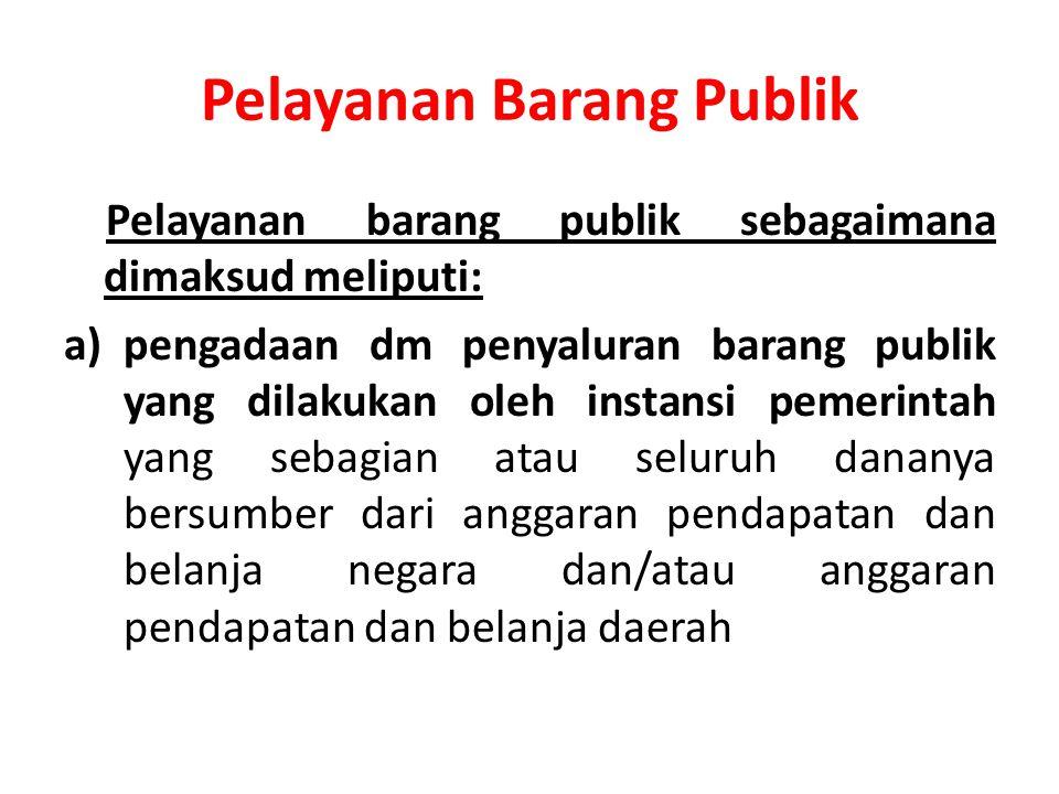 Pelayanan Barang Publik Pelayanan barang publik sebagaimana dimaksud meliputi: a)pengadaan dm penyaluran barang publik yang dilakukan oleh instansi pemerintah yang sebagian atau seluruh dananya bersumber dari anggaran pendapatan dan belanja negara dan/atau anggaran pendapatan dan belanja daerah