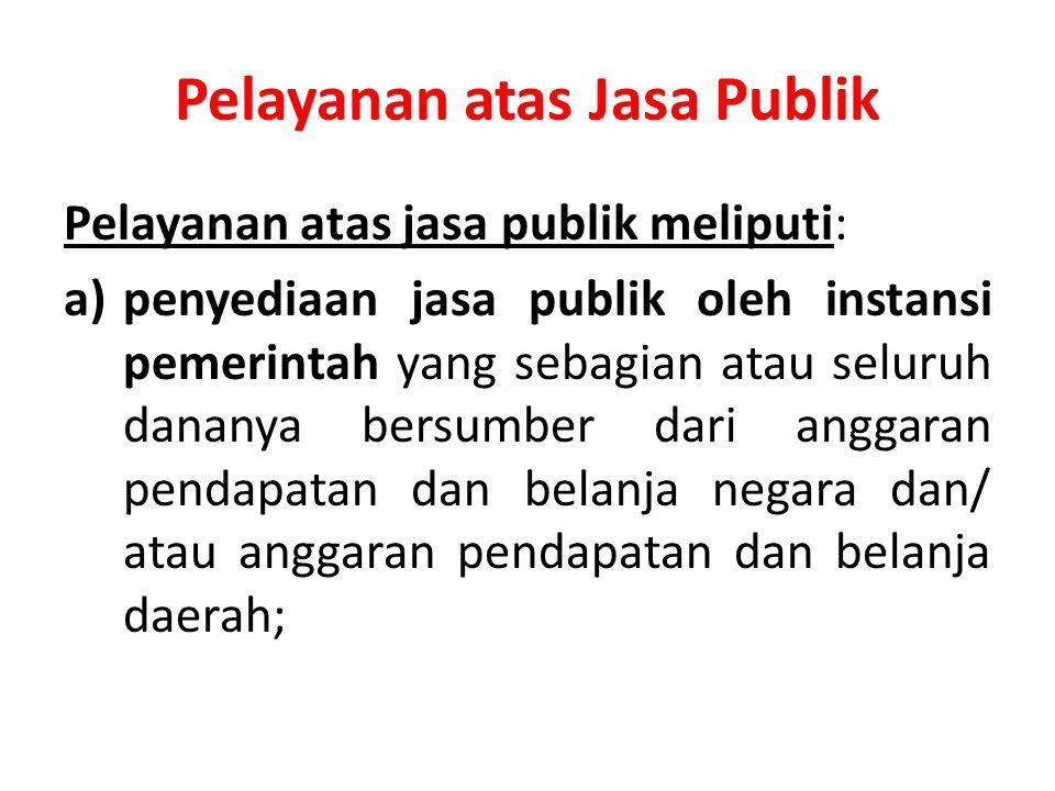 Pelayanan atas Jasa Publik Pelayanan atas jasa publik meliputi: a)penyediaan jasa publik oleh instansi pemerintah yang sebagian atau seluruh dananya bersumber dari anggaran pendapatan dan belanja negara dan/ atau anggaran pendapatan dan belanja daerah;