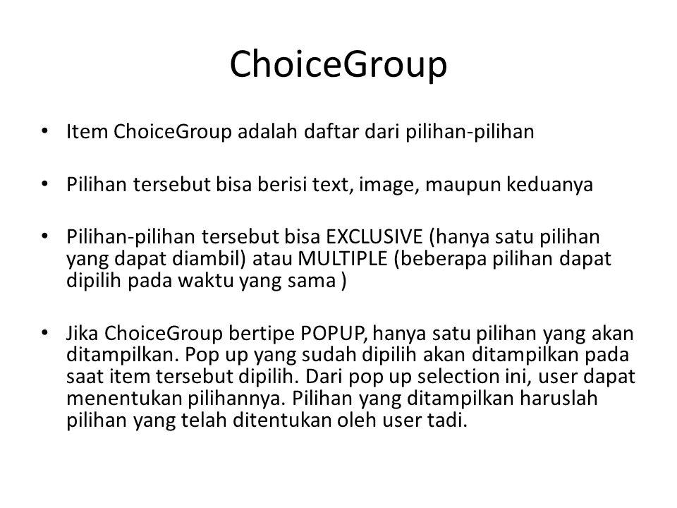 ChoiceGroup Item ChoiceGroup adalah daftar dari pilihan-pilihan Pilihan tersebut bisa berisi text, image, maupun keduanya Pilihan-pilihan tersebut bisa EXCLUSIVE (hanya satu pilihan yang dapat diambil) atau MULTIPLE (beberapa pilihan dapat dipilih pada waktu yang sama ) Jika ChoiceGroup bertipe POPUP, hanya satu pilihan yang akan ditampilkan.