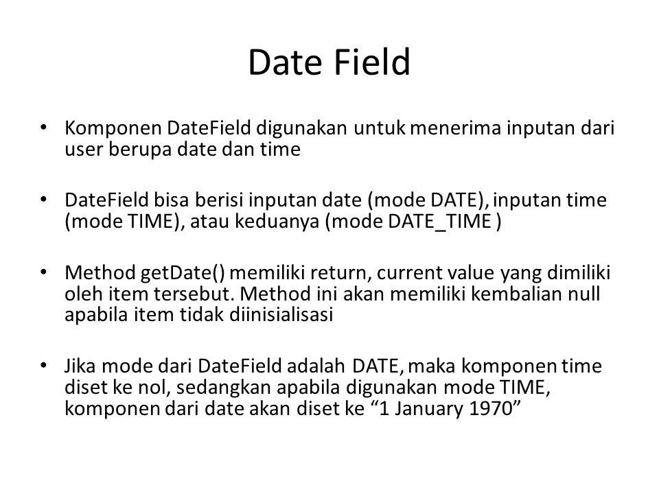Date Field Komponen DateField digunakan untuk menerima inputan dari user berupa date dan time DateField bisa berisi inputan date (mode DATE), inputan time (mode TIME), atau keduanya (mode DATE_TIME ) Method getDate() memiliki return, current value yang dimiliki oleh item tersebut.