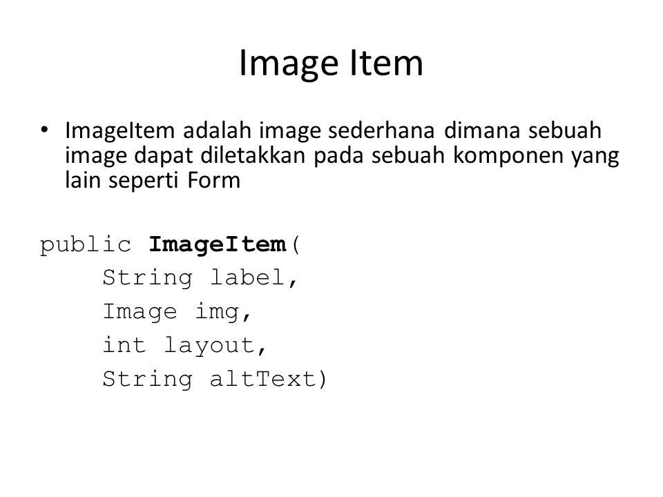 Image Item ImageItem adalah image sederhana dimana sebuah image dapat diletakkan pada sebuah komponen yang lain seperti Form public ImageItem( String label, Image img, int layout, String altText)