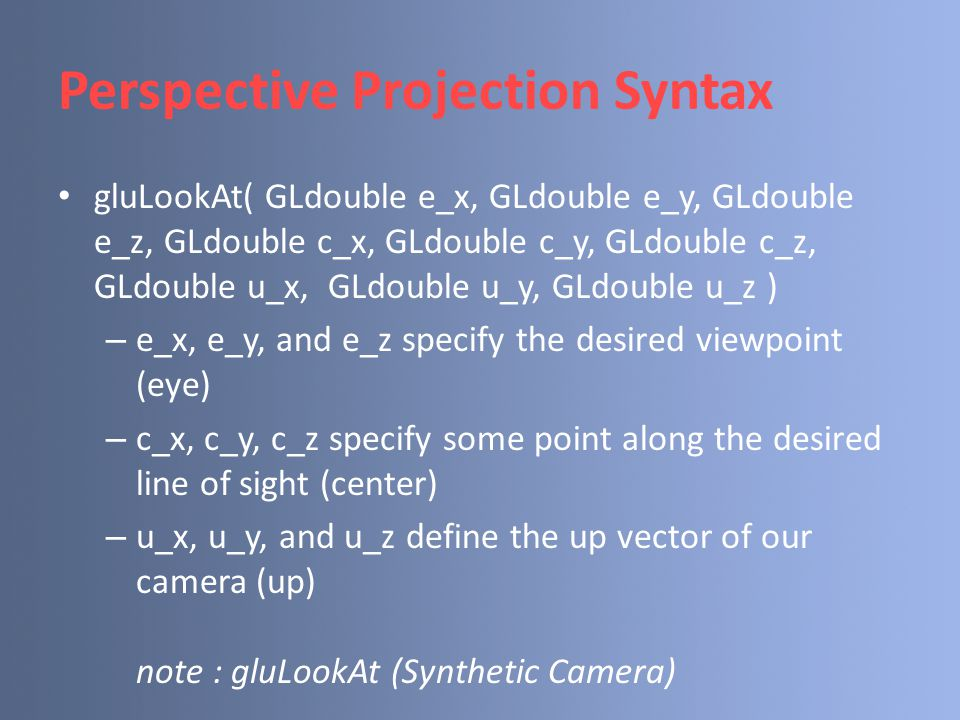 Perspective Projection Syntax gluLookAt( GLdouble e_x, GLdouble e_y, GLdouble e_z, GLdouble c_x, GLdouble c_y, GLdouble c_z, GLdouble u_x, GLdouble u_y, GLdouble u_z ) – e_x, e_y, and e_z specify the desired viewpoint (eye) – c_x, c_y, c_z specify some point along the desired line of sight (center) – u_x, u_y, and u_z define the up vector of our camera (up) note : gluLookAt (Synthetic Camera)
