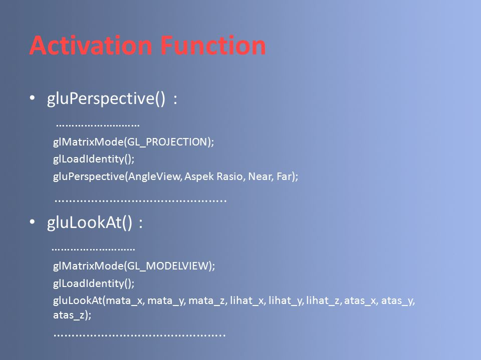Activation Function gluPerspective() : ……………………… glMatrixMode(GL_PROJECTION); glLoadIdentity(); gluPerspective(AngleView, Aspek Rasio, Near, Far); ………