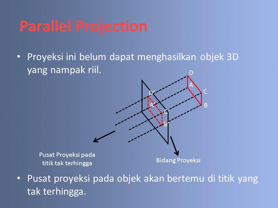 Parallel Projection Proyeksi ini belum dapat menghasilkan objek 3D yang nampak riil. Pusat proyeksi pada objek akan bertemu di titik yang tak terhingg