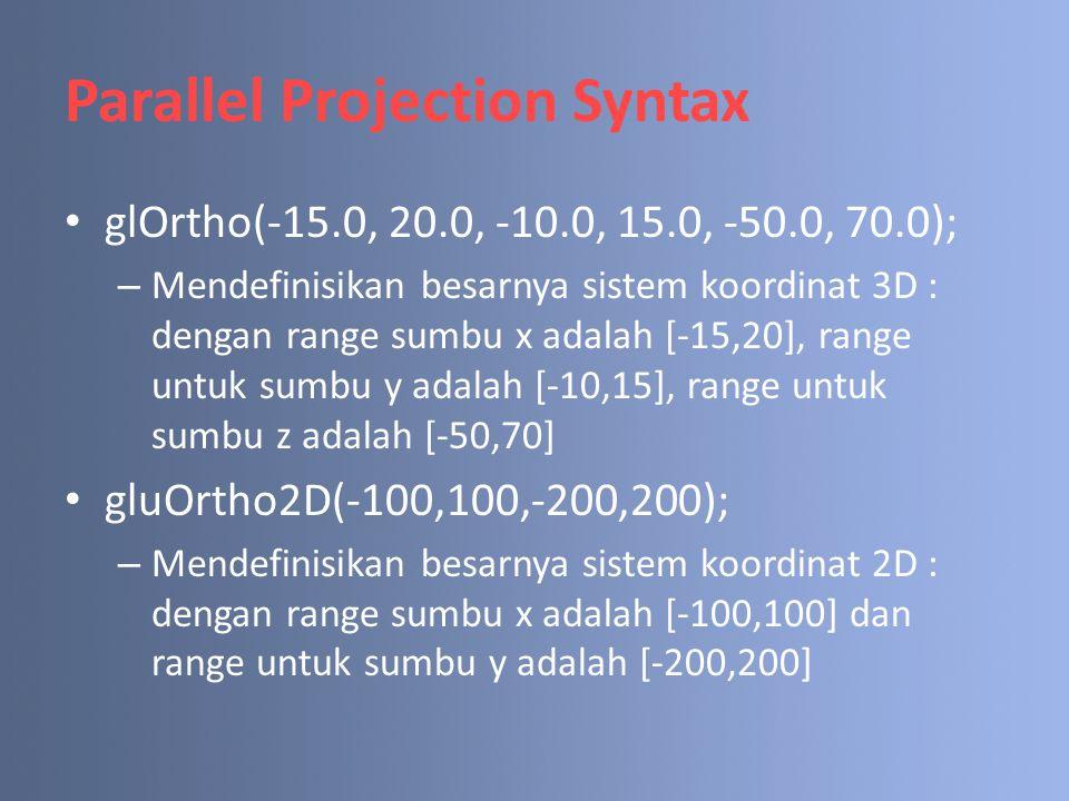 Parallel Projection Syntax glOrtho(-15.0, 20.0, -10.0, 15.0, -50.0, 70.0); – Mendefinisikan besarnya sistem koordinat 3D : dengan range sumbu x adalah [-15,20], range untuk sumbu y adalah [-10,15], range untuk sumbu z adalah [-50,70] gluOrtho2D(-100,100,-200,200); – Mendefinisikan besarnya sistem koordinat 2D : dengan range sumbu x adalah [-100,100] dan range untuk sumbu y adalah [-200,200]