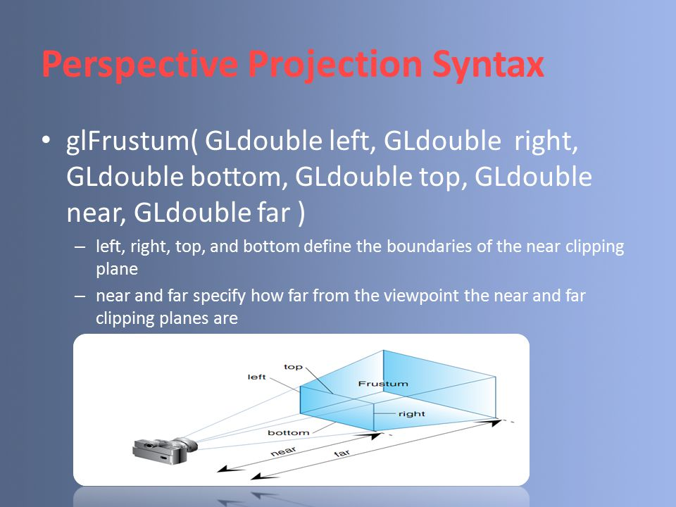 Perspective Projection Syntax glFrustum( GLdouble left, GLdouble right, GLdouble bottom, GLdouble top, GLdouble near, GLdouble far ) – left, right, to