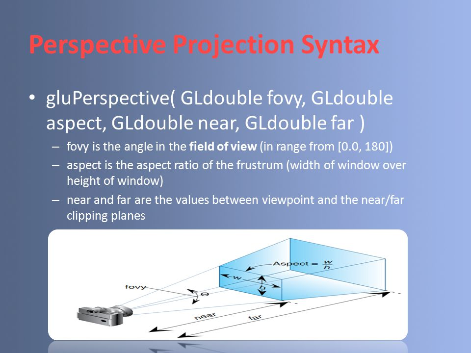 Perspective Projection Syntax gluPerspective( GLdouble fovy, GLdouble aspect, GLdouble near, GLdouble far ) – fovy is the angle in the field of view (in range from [0.0, 180]) – aspect is the aspect ratio of the frustrum (width of window over height of window) – near and far are the values between viewpoint and the near/far clipping planes