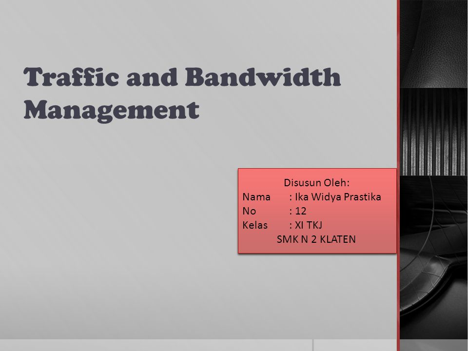 Traffic and Bandwidth Management Disusun Oleh: Nama: Ika Widya Prastika No: 12 Kelas: XI TKJ SMK N 2 KLATEN Disusun Oleh: Nama: Ika Widya Prastika No: 12 Kelas: XI TKJ SMK N 2 KLATEN