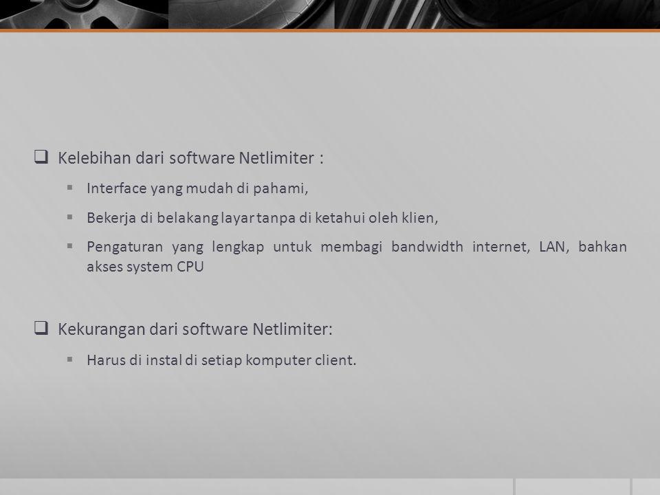  Kelebihan dari software Netlimiter :  Interface yang mudah di pahami,  Bekerja di belakang layar tanpa di ketahui oleh klien,  Pengaturan yang lengkap untuk membagi bandwidth internet, LAN, bahkan akses system CPU  Kekurangan dari software Netlimiter:  Harus di instal di setiap komputer client.