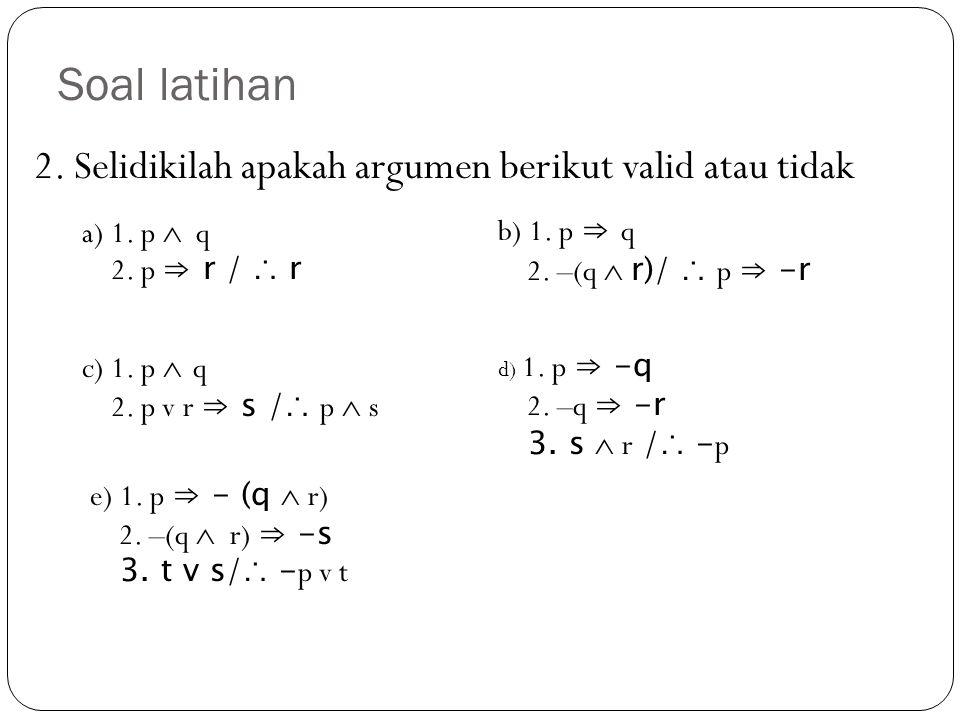 2. Selidikilah apakah argumen berikut valid atau tidak Soal latihan a) 1. p  q 2. p ⇒ r / ∴ r b) 1. p ⇒ q 2. –(q  r)/ ∴ p ⇒ -r c) 1. p  q 2. p v r