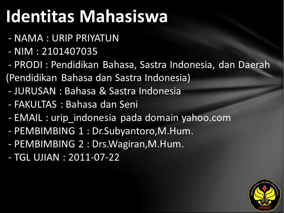 Identitas Mahasiswa - NAMA : URIP PRIYATUN - NIM : 2101407035 - PRODI : Pendidikan Bahasa, Sastra Indonesia, dan Daerah (Pendidikan Bahasa dan Sastra Indonesia) - JURUSAN : Bahasa & Sastra Indonesia - FAKULTAS : Bahasa dan Seni - EMAIL : urip_indonesia pada domain yahoo.com - PEMBIMBING 1 : Dr.Subyantoro,M.Hum.