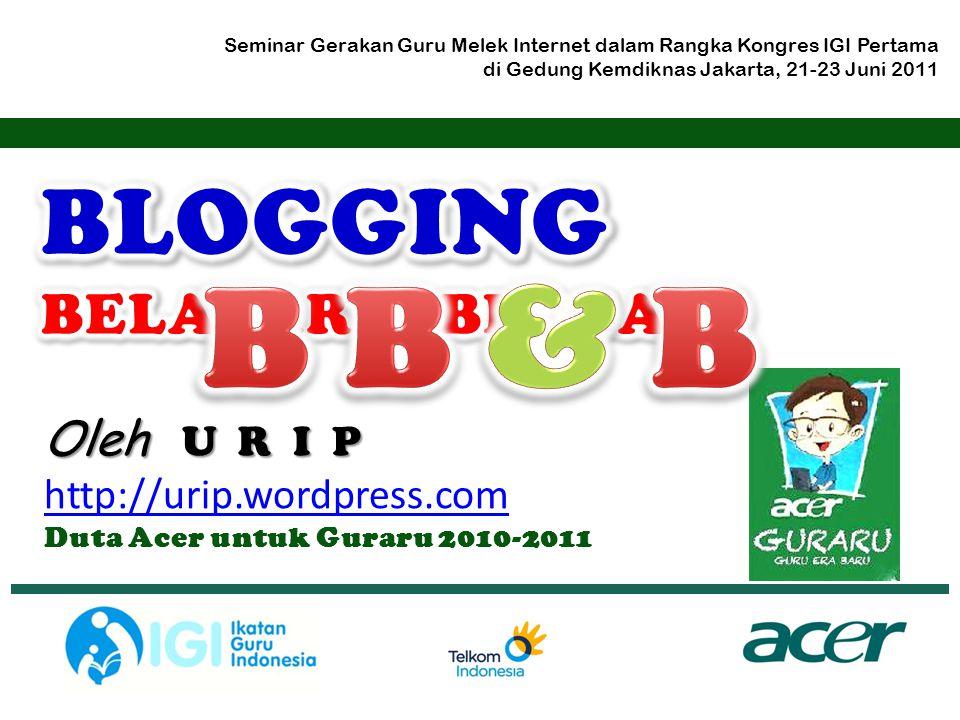 Oleh U R I P http://urip.wordpress.com Duta Acer untuk Guraru 2010-2011 Seminar Gerakan Guru Melek Internet dalam Rangka Kongres IGI Pertama di Gedung Kemdiknas Jakarta, 21-23 Juni 2011