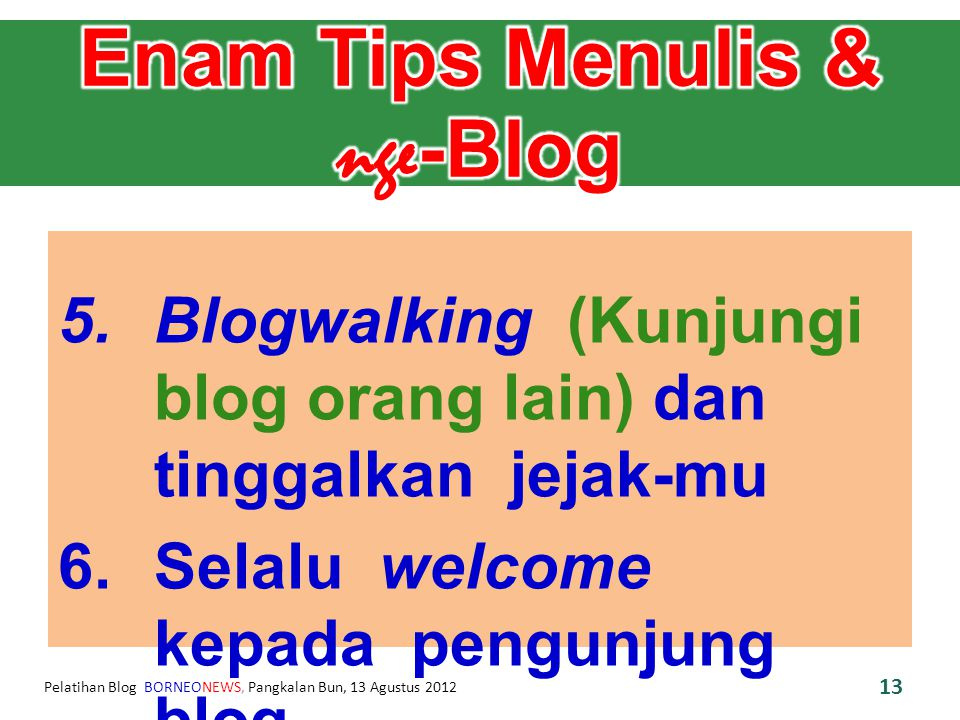 Pelatihan Blog BORNEONEWS, Pangkalan Bun, 13 Agustus 2012 5.Blogwalking (Kunjungi blog orang lain) dan tinggalkan jejak-mu 6.Selalu welcome kepada pengunjung blog.