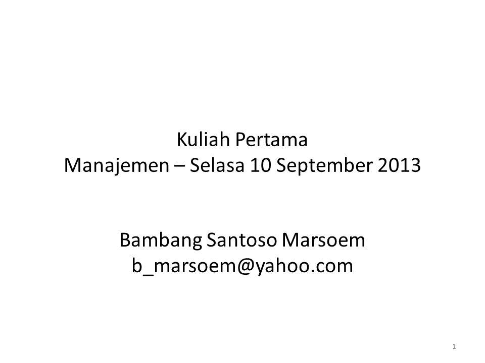 Kuliah Pertama Manajemen – Selasa 10 September 2013 Bambang Santoso Marsoem b_marsoem@yahoo.com 1