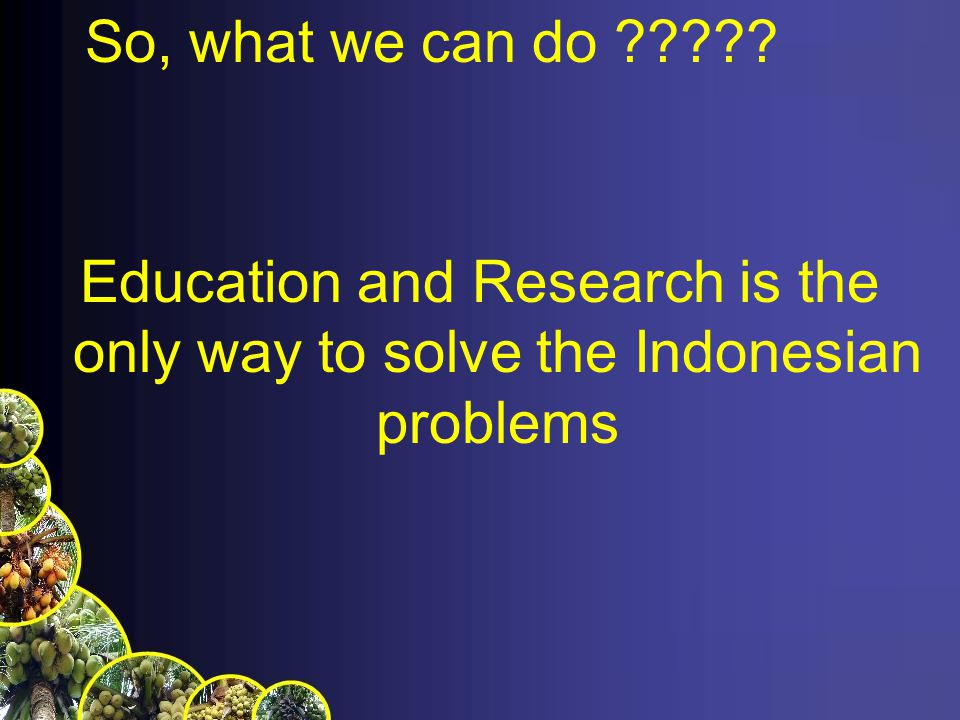 So, what we can do ????? Education and Research is the only way to solve the Indonesian problems