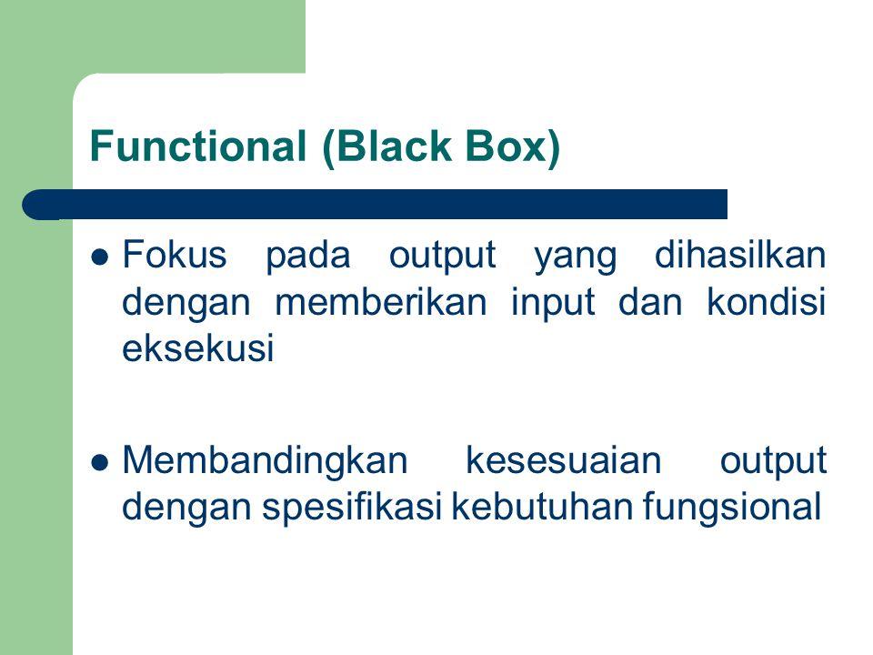 Functional (Black Box) Fokus pada output yang dihasilkan dengan memberikan input dan kondisi eksekusi Membandingkan kesesuaian output dengan spesifikasi kebutuhan fungsional