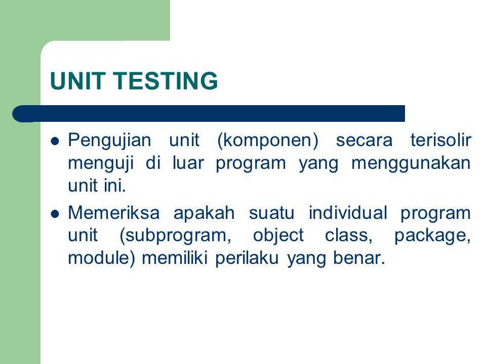 UNIT TESTING Pengujian unit (komponen) secara terisolir menguji di luar program yang menggunakan unit ini. Memeriksa apakah suatu individual program u