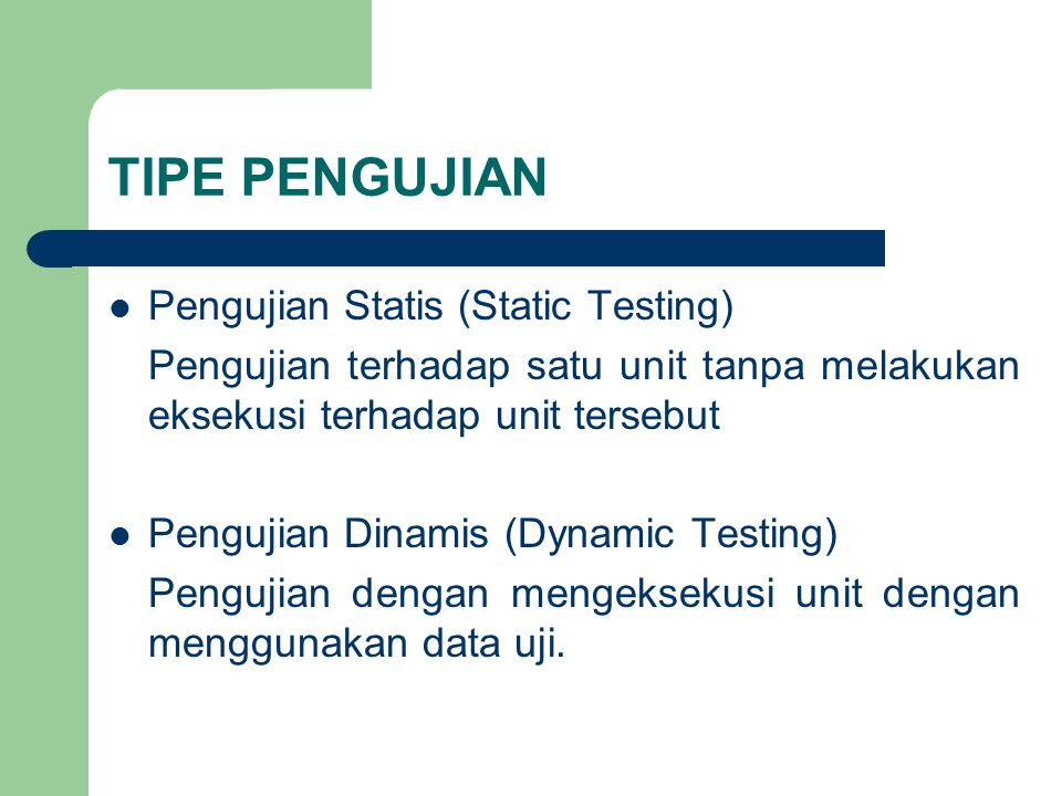 TIPE PENGUJIAN Pengujian Statis (Static Testing) Pengujian terhadap satu unit tanpa melakukan eksekusi terhadap unit tersebut Pengujian Dinamis (Dynamic Testing) Pengujian dengan mengeksekusi unit dengan menggunakan data uji.