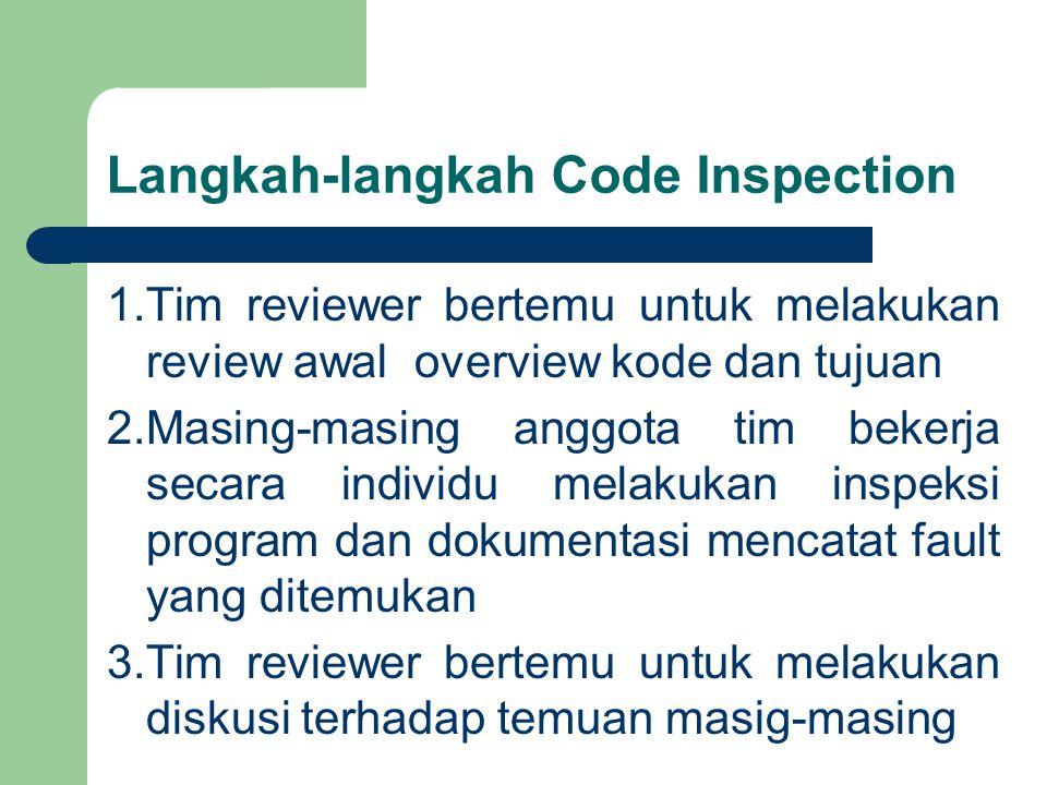 Langkah-langkah Code Inspection 1.Tim reviewer bertemu untuk melakukan review awal overview kode dan tujuan 2.Masing-masing anggota tim bekerja secara individu melakukan inspeksi program dan dokumentasi mencatat fault yang ditemukan 3.Tim reviewer bertemu untuk melakukan diskusi terhadap temuan masig-masing