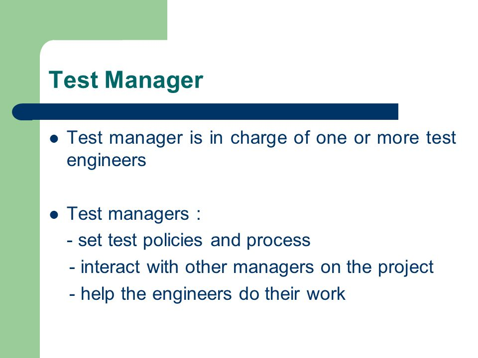Test Manager Test manager is in charge of one or more test engineers Test managers : - set test policies and process - interact with other managers on