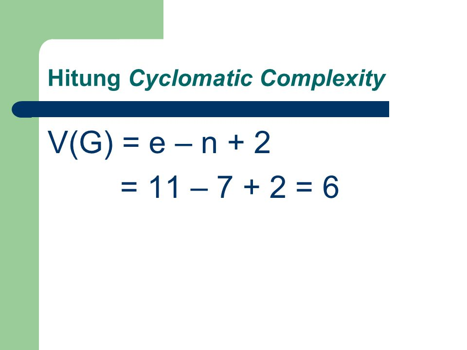 Hitung Cyclomatic Complexity V(G) = e – n + 2 = 11 – 7 + 2 = 6