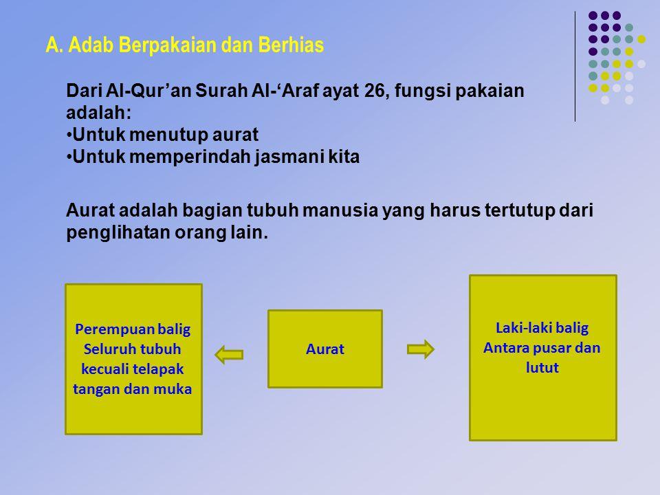 A. Adab Berpakaian dan Berhias Dari Al-Qur'an Surah Al-'Araf ayat 26, fungsi pakaian adalah: Untuk menutup aurat Untuk memperindah jasmani kita Aurat