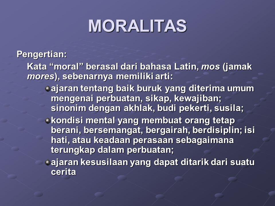"""MORALITAS Pengertian: Kata """"moral"""" berasal dari bahasa Latin, mos (jamak mores), sebenarnya memiliki arti: ajaran tentang baik buruk yang diterima umu"""
