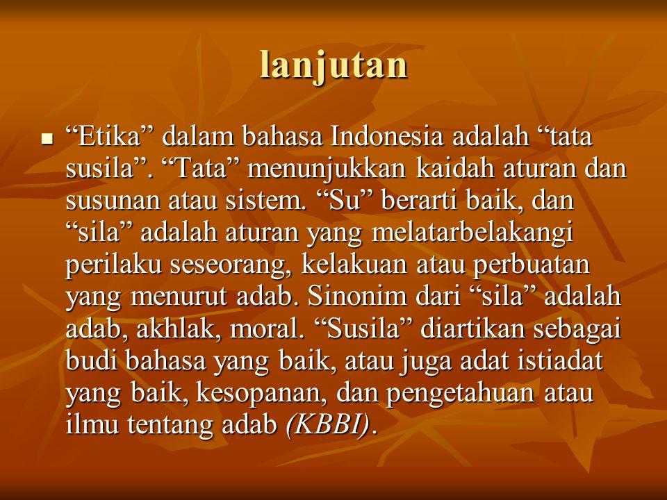 "lanjutan ""Etika"" dalam bahasa Indonesia adalah ""tata susila"". ""Tata"" menunjukkan kaidah aturan dan susunan atau sistem. ""Su"" berarti baik, dan ""sila"""