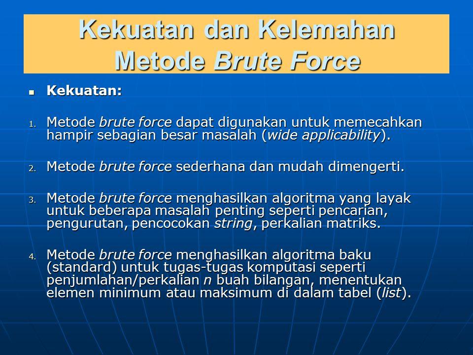 Kekuatan dan Kelemahan Metode Brute Force Kekuatan: Kekuatan: 1. Metode brute force dapat digunakan untuk memecahkan hampir sebagian besar masalah (wi