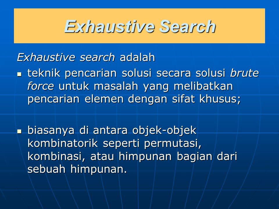 Exhaustive Search Exhaustive search adalah teknik pencarian solusi secara solusi brute force untuk masalah yang melibatkan pencarian elemen dengan sif